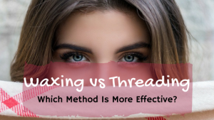 Waxing vs Threading: Which Method Is More Effective?