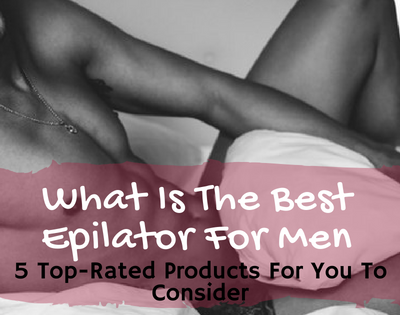 What Is The Best Epilator For Men: 5 Top-Rated Products For You To Consider