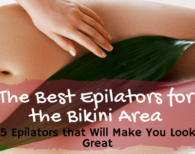 The Best Epilators for the Bikini Area: 5 Epilators that Will Make You Look Great