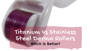Titanium vs Stainless Steel Derma Rollers: Which is Better?